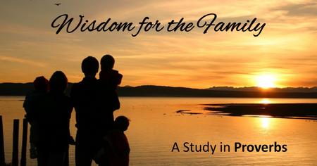 Sermon: Wisdom for the Family « Sound Teaching